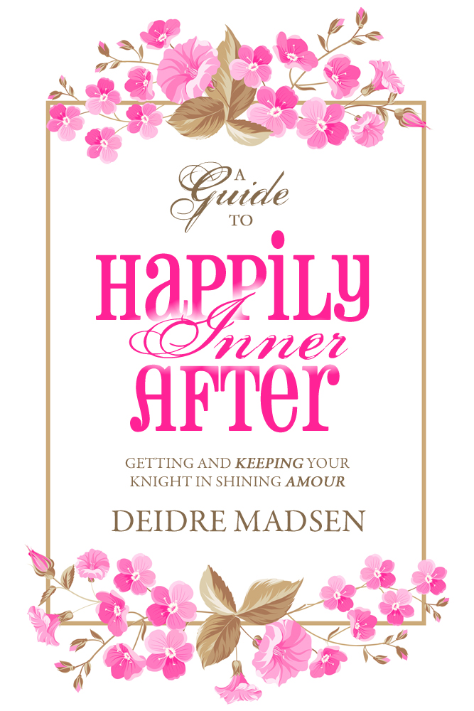 Happily Inner After - A Guide to Getting and Keeping Your Knight in Shining Amour by Deidre Madsen
